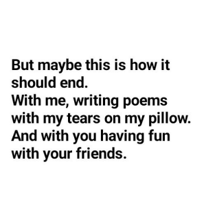 Poems: But maybe this is how it  should end  With me, writing poems  with my tears on my pillow.  And with you having fun  with your friends.