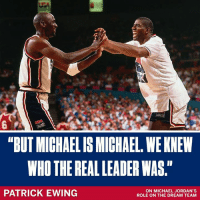 """According to Patrick Ewing, Magic Johnson was outspoken, but it was Michael Jordan leading the show.: """"BUT MICHAELIS MICHAEL, WE KNEW  WHO THE REAL LEADER WAS.""""  PATRICK EWING  ON MICHAEL JORDAN'S  ROLE ON THE DREAM TEAM According to Patrick Ewing, Magic Johnson was outspoken, but it was Michael Jordan leading the show."""