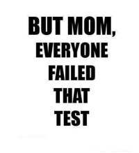 @studentlifeproblems: BUT MOM,  EVERYONE  FAILED  THAT  TEST @studentlifeproblems