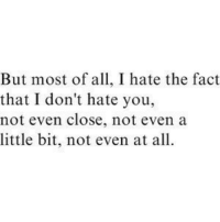 I Dont Hate You: But most of all, I hate the fact  that I don't hate you,  not even close, not even a  little bit, not even at all