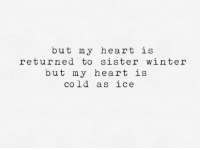 Cold As: but my heart is  returned to sister winter  but my heart is  cold as ice