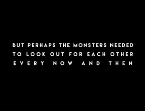 T O: BUT PERHAPS THE MONSTERS NEEDED  T O LOO K O UT FOR E A CH OTHER  E VE RY N OW  A ND T HE N