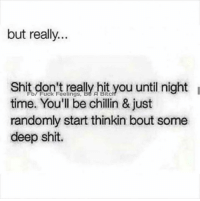 Memes, Shit, and Time: but really.  Shit On  really hit you until night  time. You'll be chillin & just  randomly start thinkin bout some  deep shit. 💯
