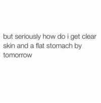 "Tomorrow, Girl Memes, and How: but seriously how do i get clear  skin and a flat stomach by  tomorrow ""Ugh I give up I've tried literally everything"" - I say shoving fries down my throat and washing it down with a margarita @mystylesays"