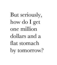 Tomorrow, How, and One: But seriously,  how do I get  one million  dollars and a  flat stomach  by tomorrow?