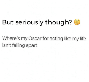 Falling Apart: But seriously though?  Where's my Oscar for acting like my life  isn't falling apart