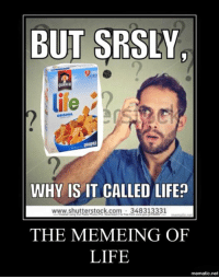Time to shut down the page, we've been bamboozled: BUT SRSLY  QUAKER  life  ORIGINAL  WHY IS IT CALLED LIFE?  www.shutterstock com 348313331  THE MEMEING OF  LIFE  mematic.net Time to shut down the page, we've been bamboozled