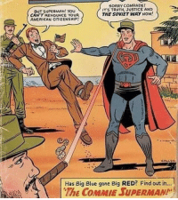 Sovietman: BUT SUPERMAN! YOU  CAN'T RENOUNCE YOUR  AMERICAN CITIZENSHIP!  SORRY COMRADE  ITS TRUTH, JUSTICE AND  THE SOVIET WAY NOW!  Has Big Blue gone Big RED? Find out in...  The COMMIE SUPERMAN Sovietman