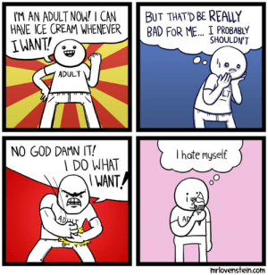 Bad, God, and Memes: BUT THAT'D BE REALLY  BAD FOR ME I PROBABLY  I'M AN ADULT NOW I CAN  HAVE ICE CREAM WHENEVER  IWANT  SHOULDN'T  ADULT  NO GOD DAMN IT!  I hate myself  DO WHAT  I WANT  mrlovenstein.com Grown up.  Secret Panel HERE 🍦 mrlovenstein.com/comic/551