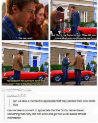 """Doctor, Memes, and Appreciate: But that's my favourite cor. How did you  know that was my favourite car?  The car, too?  You showed me a picture once and  said """"That's my favourite car  can we take a moment to appreciate that they painted their door tardis  blue  can we take a moment to appreciate that the Doctor remembered  something that Rory told him once and got him a car based off that  information I LOVE THIS mattsmith doctorwho eleven tardis fezesarecool DW bowtiesarecool drwho davidtennant Christophereccleston petercapaldi ten twelve nine"""