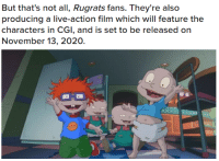 "Gif, God, and Rugrats: But that's not all, Rugrats fans. They're also  producing a live-action film which will feature the  characters in CGI, and is set to be released on  November 13, 2020. <p><a href=""http://kurtadi.tumblr.com/post/175970022371/spyisaspy-oh-god-no-hi-its-me-tommy-pickle"" class=""tumblr_blog"">kurtadi</a>:</p> <blockquote> <p><a href=""http://spyisaspy.tumblr.com/post/175969896143/oh-god-no"" class=""tumblr_blog"">spyisaspy</a>:</p> <blockquote><p>oh god no</p></blockquote> <p>hi its me tommy pickle</p> <figure class=""tmblr-full"" data-orig-height=""304"" data-orig-width=""540""><img src=""https://78.media.tumblr.com/c409c826a21b4a259ceab277c32063a9/tumblr_inline_pbzm5fhHUi1rqpbgw_540.gif"" data-orig-height=""304"" data-orig-width=""540""/></figure></blockquote>"