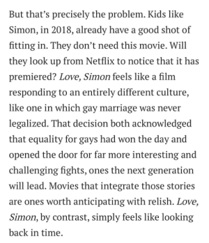"Bad, Love, and Marriage: But that's precisely the problem. Kids like  Simon, in 2018, already have a good shot of  fitting in. They don't need this movie. Will  they look up from Netflix to notice that it has  premiered? Love, Simon feels like a film  responding to an entirely different culture,  like one in which gay marriage was never  legalized. That decision both acknowledged  that equality for gays had won the day and  opened the door for far more interesting and  challenging fights, ones the next generation  will lead. Movies that integrate those stories  are ones worth anticipating with relish. Love,  Simon, by contrast, simply feels like looking  back in time thegayalchemist: tommymitchell920:   juptiers:   maejemison: i read the ""do kids really need love, simon"" article and it sure is. bad imagine implying that gay kids don't face internalized homophobia and struggle with coming out even if they have support systems and thinking that's a hot take. wack   Like….what? Imagine writing that article and thinking it was, like….good    Who the fuck.? It seems that the author needs to be reminded that high schoolers don't already have a degree in gender studies   i guess racism ended with the civil rights movement and sexism ended when woman got the right to vote and homophobia ended when gay marriage was legal federally pack your bags there's nothing left to solve!"