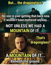 5x10 - 7x01 Look's like things are starting to spice up! We need more exposition from Sam at Hogwarts. ✨✨ And it seems like with each passing episode the series gets closer & closer to becoming The Elder Scrolls: SKYRIM 🐺🐲🐺🐲 Influenced by the original post by @GameofThrones: But... the dragonglass?  No one is ever getting that back now.  It wouldn't have mattered anyway...  NOT UNLESS WE HAD A  MOUNTAIN OF IT  THE.DIRTY.NERDY  That's  dragonglass?  AMOUNTAIN OF IT  Beneath the ground. 5x10 - 7x01 Look's like things are starting to spice up! We need more exposition from Sam at Hogwarts. ✨✨ And it seems like with each passing episode the series gets closer & closer to becoming The Elder Scrolls: SKYRIM 🐺🐲🐺🐲 Influenced by the original post by @GameofThrones