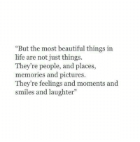 """Beautiful, Life, and Pictures: """"But the most beautiful things in  life are not just things.  They're people, and places  memories and pictures.  They're feelings and moments and  smiles and laughter"""""""
