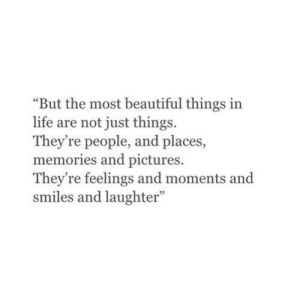 """most beautiful: """"But the most beautiful things in  life are not just things.  They're people, and places,  memories and pictures.  They're feelings and moments and  smiles and laughter"""""""