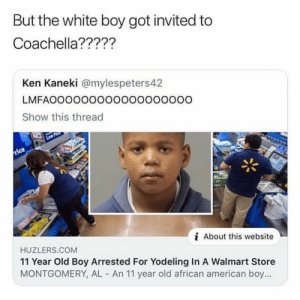 Coachella, Fye, and Ken: But the white boy got invited to  Coachella?????  Ken Kaneki @mylespeters4.2  LMFAOOOOO0OOOOOOOOOOOO  Show this thread  i About this website  HUZLERS.COM  11 Year Old Boy Arrested For Yodeling In A Walmart Store  MONTGOMERY, AL An 11 year old african american boy... Lowkey wanna change my pfp 🥺 The ones I put on my story were fye