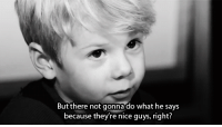 http://iglovequotes.net/: But there not gonna do what he says  because they're nice guys, right? http://iglovequotes.net/