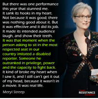 Memes, Meryl Streep, and Hook: But there was one performance  this year that stunned me.  It sank its hooks in my heart.  Not because it was good; there  was nothing good about it. But  it was effective and it did its job.  It made its intended audienCe  laugh, and show their teeth.  It was that moment when the  person asking to sit in the most  respected seat in our  Country imitated a disabled  reporter. Someone he  outranked in privilege, power  and the capacity to fight back.  It kind of broke my heart when  I saw it, and I still can't get it out  of my head, because it wasn't in  a movie. It was real life.  Meryl Streep  TRUMP  RESISTANCE  MOVEMENT Mic. Drop. Meryl Streep! < Snarky Pundit> LIKE and Follow for more! H/T The Resistance.