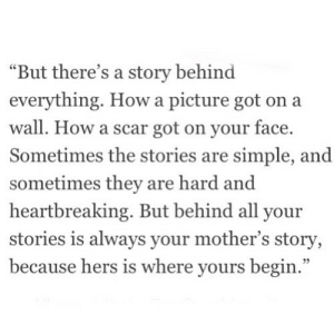 "https://iglovequotes.net/: ""But there's a story behind  everything. How a picture got on a  wall. How a scar got on your face.  Sometimes the stories are simple, and  sometimes they are hard and  heartbreaking. But behind all your  stories is always your mother's story,  because hers is where yours begin."" https://iglovequotes.net/"
