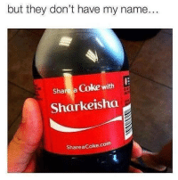 Share A Coke With: but they don't have my name.  Share a Coke with  Sharkeisha  ShareaCoke.com