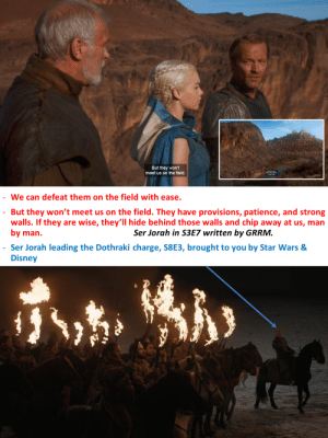 RIP Ser Jorah and his knowledge of military strategy.: But they won't  meet us on the field  We can defeat them on the field with ease.  But they won't meet us on the field. They have provisions, patience, and strong  walls. If they are wise, they'll hide behind those walls and chip away at us, man  by man.  Ser Jorah in S3E7 written by GRRM.  Ser Jorah leading the Dothraki charge, S8E3, brought to you by Star Wars &  Disney RIP Ser Jorah and his knowledge of military strategy.