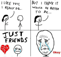 I love teh memes and teh memes love me. No they don't. Forever Alone.: BUT THINK IT  REALLY  WAVLD BETTER  TO BE  JUST  FRIENDS  Okay I love teh memes and teh memes love me. No they don't. Forever Alone.