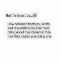 Memes, 🤖, and Character: But this is so true...  How someone treats you at the  end of a relationship is far more  telling about their character than  how they treated you during one.