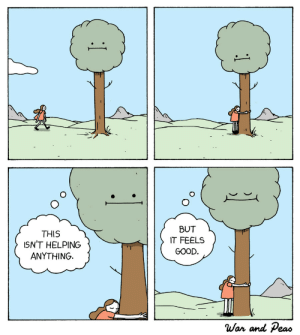 Tree Hugger [OC]: BUT  THIS  ISN'T HELPING  ANYTHING  IT FEELS  GOOD.  War and Peas  1 Tree Hugger [OC]