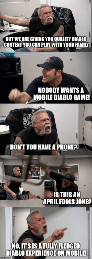 Family, Phone, and Game: BUT WE ARE GIVING YOU QUALITY DIABLO  CONTENT YOU CAN PLAY WITH YOUR FAMILY  NOBODY WANTS A  MOBILE DIABLO GAME!  DONT YOU HAVE A PHONE?  IS THIS AN  APRIL FOOLS JOKE?  NO, ITSISAFULLY FLEDGED  DIABLO EXPERIENCE ON MOBILE! Blizzcons 2018 Diablo Panel