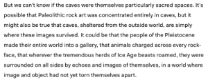 "Animals, Target, and True: But we can't know if the caves were themselves particularly sacred spaces. It's  possible that Paleolithic rock art was concentrated entirely in caves, but it  might also be true that caves, shelitered from the outside world, are simply  where these images survived. It could be that the people of the Pleistocene  made their entire world into a gallery, that animals charged across every rock-  face, that wherever the tremendous herds of lce Age beasts roamed, they were  surrounded on all sides by echoes and images of themselves, in a world where  image and object had not yet torn themselves apart dragon-in-a-fez:  overherewiththequeers:  personalgremlin: this makes me want to cry First of all, ""…they were surrounded on all sides by echoes and images of themselves, in a world where image and object had not yet torn themselves apart"" is one of the most poetic phrasings I've ever heard. Second, here's the original source, ""What the caves are trying to tell us"" by Sam Kriss. Third, the original opens with:  ""Every so often, I get the urge to drag someone into a cave, and show them something unspeakable.""   I had another point, but it got lost in the artful prose of this article.   I feel like ""every so often, I get the urge to drag someone into a cave and show them something unspeakable"" is something that's okay for a paleolithic cave art expert to say, but like, absolutely no one else"