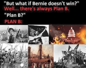 "Plan B, Bernie, and What: ""But what if Bernie doesn't win?""  Well... there's always Plan B.  Plan B?""  PLAN B:  CNT [ r e v o l u t i o n  i n t e n s i f i e s ]"