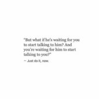 """Just Do It, Waiting..., and Him: But what if he's waiting for you  to start talking to him? And  you're waiting for him to start  talking to you?""""  - Just do it, now."""