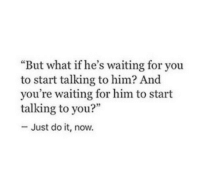 """Just Do It, Waiting..., and Him: """"But what if he's waiting for you  to start talking to him? And  you're waiting for him to start  talking to you?""""  3  Just do it, now."""