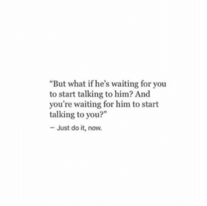 "Just do it: But what if he's waiting for you  to start talking to him? And  you're waiting for him to start  talking to you?""  - Just do it, now."