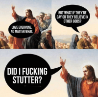 Wholesome Jesus: BUT WHAT IF THEY'RE  GAY OR THEY BELIEVE I  OTHER GODS?  LOVE EVERYONE.  NO MATTER WHAT.  DID I FUCKING  STUTTER? Wholesome Jesus