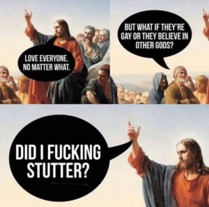 positive-memes:Wholesome Jesus: BUT WHAT IF THEY'RE  GAY OR THEY BELIEVE I  OTHER GODS?  LOVE EVERYONE.  NO MATTER WHAT.  DID I FUCKING  STUTTER? positive-memes:Wholesome Jesus
