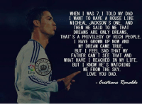Cristiano Ronaldo: BUT  WHEN I WAS 7, I TOLD MY DAD  I WANT TO HAVE A HOUSE LIKE  MICHEAL JACKSON' S ONE. AND  THEN HE SAID TO ME THAT  DREAMS ARE ONLY DREAMS.  THAT' S A PRIVILEGY 0F RICH PE0PLE.  I HAVE GROWN UP NOW AND  MY DREAM CAME TRUE,  BUT I FEEL SAD THAT MY  FATHER CAN'T SEE THAT AND  WHAT HAVE I REACHED IN MY LIFE.  BUT I KNOW HE' S WATCHING  ME FROM THE SKY  LOVE YOU DAD  Cnitiano Ronaldo Cristiano Ronaldo