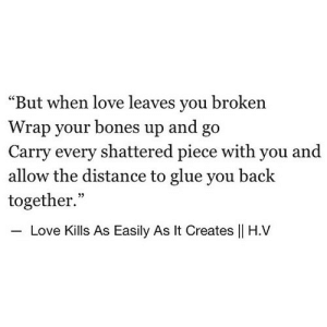"https://iglovequotes.net/: ""But when love leaves you broken  Wrap your bones up and go  Carry every shattered piece with you and  allow the distance to glue you back  together.""  35  Love Kills As Easily As It Creates 