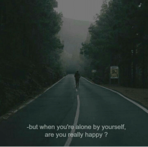 Really Happy: -but when you're alone by yourself,  are you really happy?