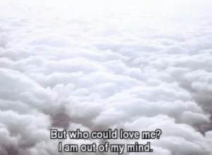 lam: But who could love me?  lam out of my mind.