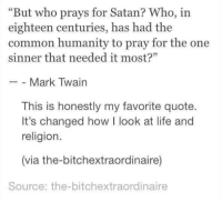 """Memes, Common, and Mark Twain: """"But who prays for Satan? Who, in  eighteen centuries, has had the  common humanity to pray for the one  sinner that needed it most?""""  Mark Twain  This is honestly my favorite quote.  It's changed how I look at life and  religion.  (via the-bitchextraordinaire)  Source: the-bitchextraordinaire"""