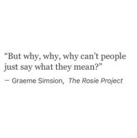 """Rosie, Mean, and Project: """"But why, why, why can't people  just say what they mean?  Graeme Simsion, The Rosie Project"""