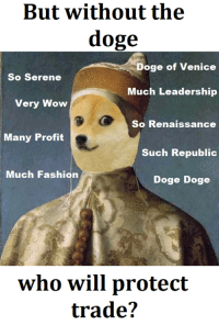 Doge Meme: But without the  doge  Doge of Venice  So Serene  Much Leadership  Very Wow  So Renaissance  Many Profit  Such Republic  Much Fashion  Doge Doge  who will protect  trade?