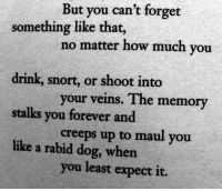 Forever, How, and Dog: But you can't forget  something like that,  no matter how much you  drink, snort, or shoot into  stalks you forever and  like a rabid dog, when  your veins. The memory  creeps up to maul you  you least expect it.