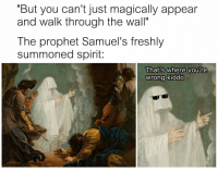"""Spirit, The Prophet, and The Wall: """"But you can't just magically appear  and walk through the wall""""  The prophet Samuel's freshly  summoned spirit:  That's where you're  wrong kiddo"""