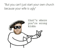 """Church, Ugly, and Wife: """"But you can't just start your own church  because your wife is ugly""""  that's where  you're wrong  kiddo"""