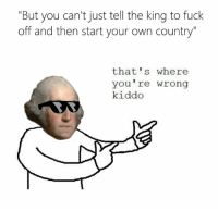 """Your Wrong: """"But you can't just tell the king to fuck  off and then start your own country""""  that's where  you're wrong  kiddo"""