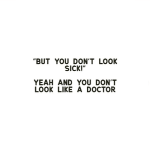 "don't look: ""BUT YOU DON'T LOOK  SICK!""  YEAH AND YOU DON'T  LOOK LIKE A DOCTOR"