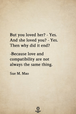 Love, Mao, and Her: But you loved her? - Yes.  And she loved you? - Yes.  Then why did it end?  -Because love and  compatibility are not  always the same thing.  Sue M. Mao  RELATIONSHIP  LES  :O