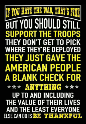Memes, American, and Blank: BUT YOU SHOULD STILL  SUPPORT THE TROOPS  THEY DON'T GET TO PICK  WHERE THEY RE DEPLOYED  THEY JUST GAVE THE  AMERICAN PEOPLE  A BLANK CHECK FOR  *ANYTHING  UP TO AND INCLUDING  THE VALUE OF THEIR LIVES  AND THE LEAST EVERYONE  ELSE CAN DO ISBE THANKEUL